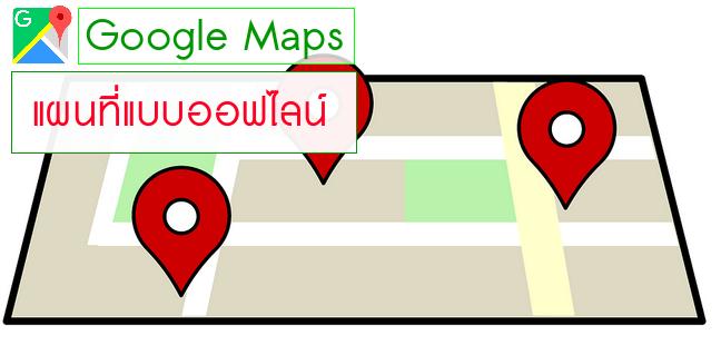 Google Maps Offline ใช้งานแผนที่จากกูเกิลแบบออฟไลน์